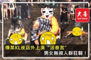 【KL某夜店】男女無視人群就地解決!男的爽女的High! 網:疑是吃了春藥!